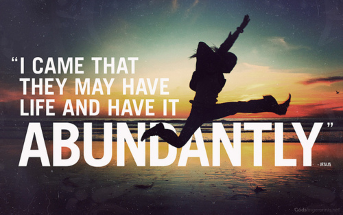 I came that they may have life, and have it abundantly
