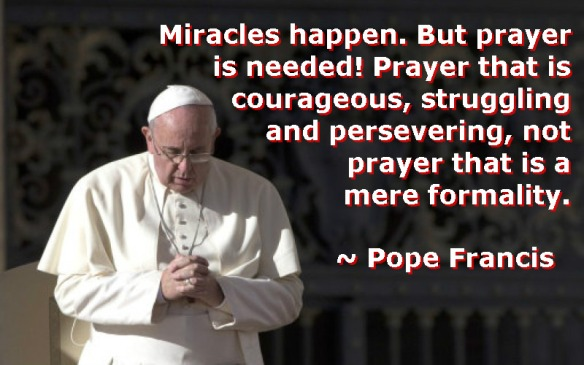 """Miracles happen"" ~ Pope Francis"